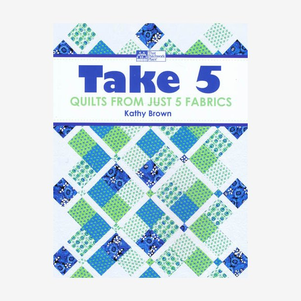 Take 5 Quilts From just 5 fabrics